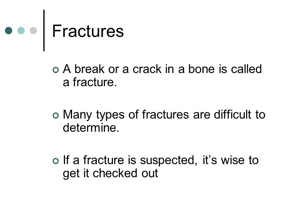 Fractures A break or a crack in a bone is called a fracture.