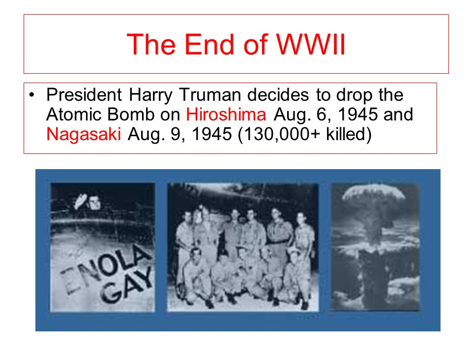The End of WWII President Harry Truman decides to drop the Atomic Bomb on Hiroshima Aug.