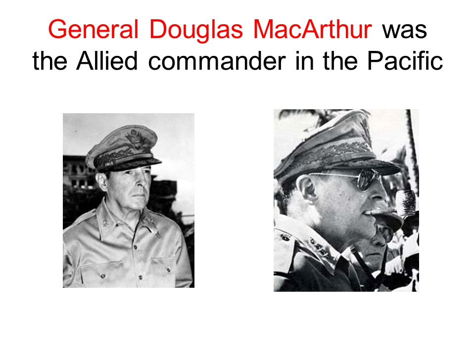 General Douglas MacArthur was the Allied commander in the Pacific
