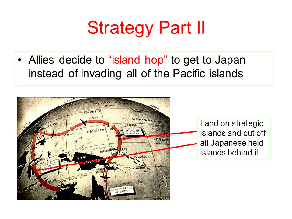 Strategy Part II Allies decide to island hop to get to Japan instead of invading all of the Pacific islands.