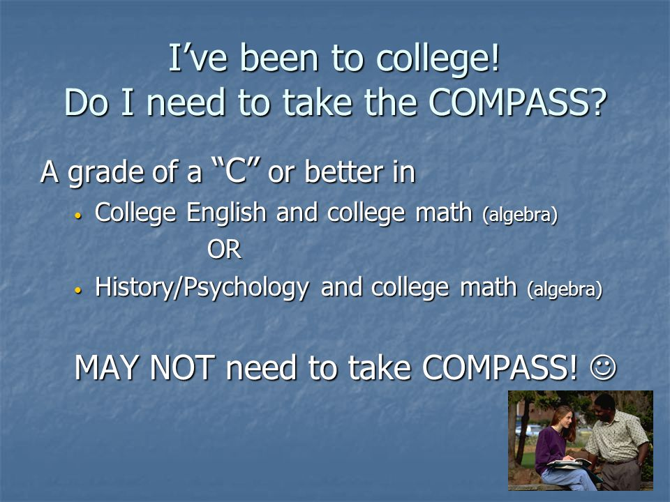 I've been to college! Do I need to take the COMPASS