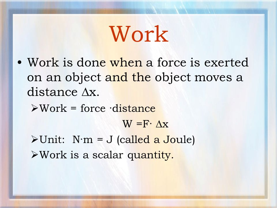 Work Work is done when a force is exerted on an object and the object moves a distance x. Work = force ·distance.