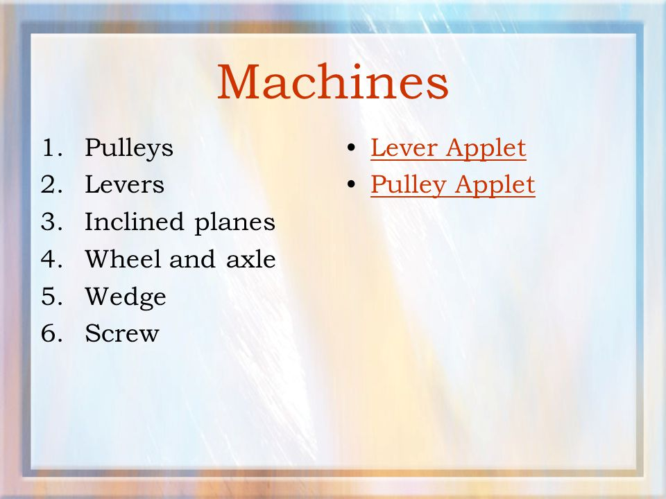 Machines Pulleys Levers Inclined planes Wheel and axle Wedge Screw