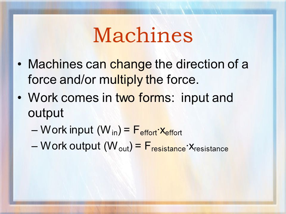 Machines Machines can change the direction of a force and/or multiply the force. Work comes in two forms: input and output.
