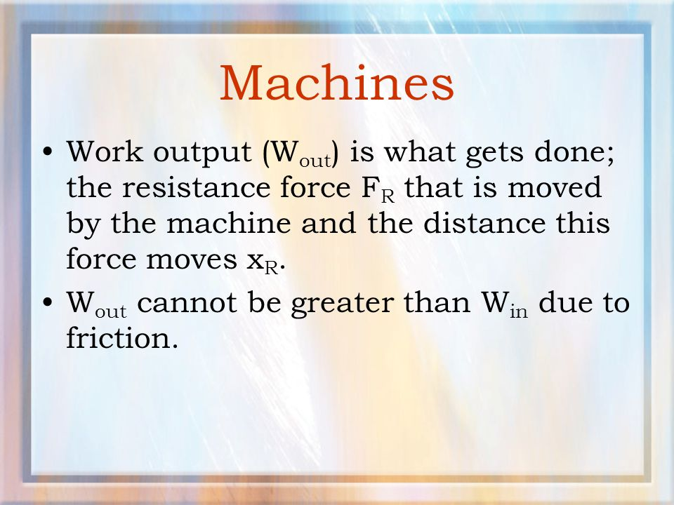 Machines Work output (Wout) is what gets done; the resistance force FR that is moved by the machine and the distance this force moves xR.