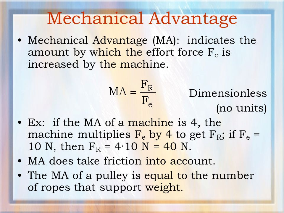 Mechanical Advantage Mechanical Advantage (MA): indicates the amount by which the effort force Fe is increased by the machine.