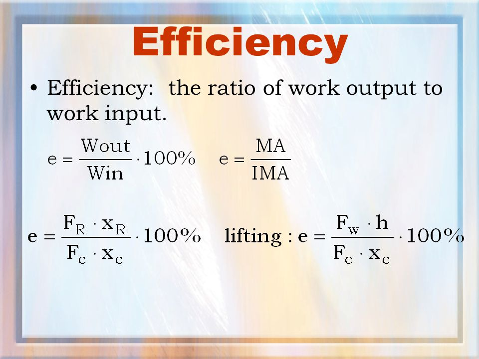 Efficiency Efficiency: the ratio of work output to work input.