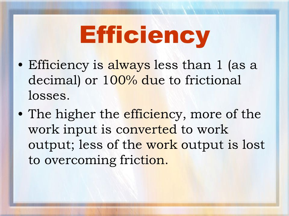 Efficiency Efficiency is always less than 1 (as a decimal) or 100% due to frictional losses.