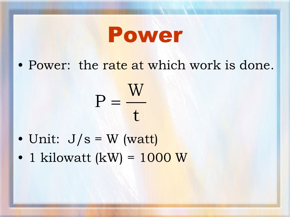 Power Power: the rate at which work is done. Unit: J/s = W (watt)