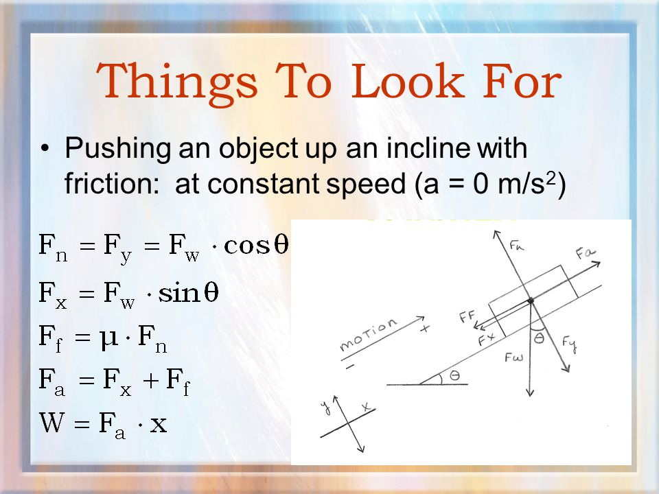 Things To Look For Pushing an object up an incline with friction: at constant speed (a = 0 m/s2)