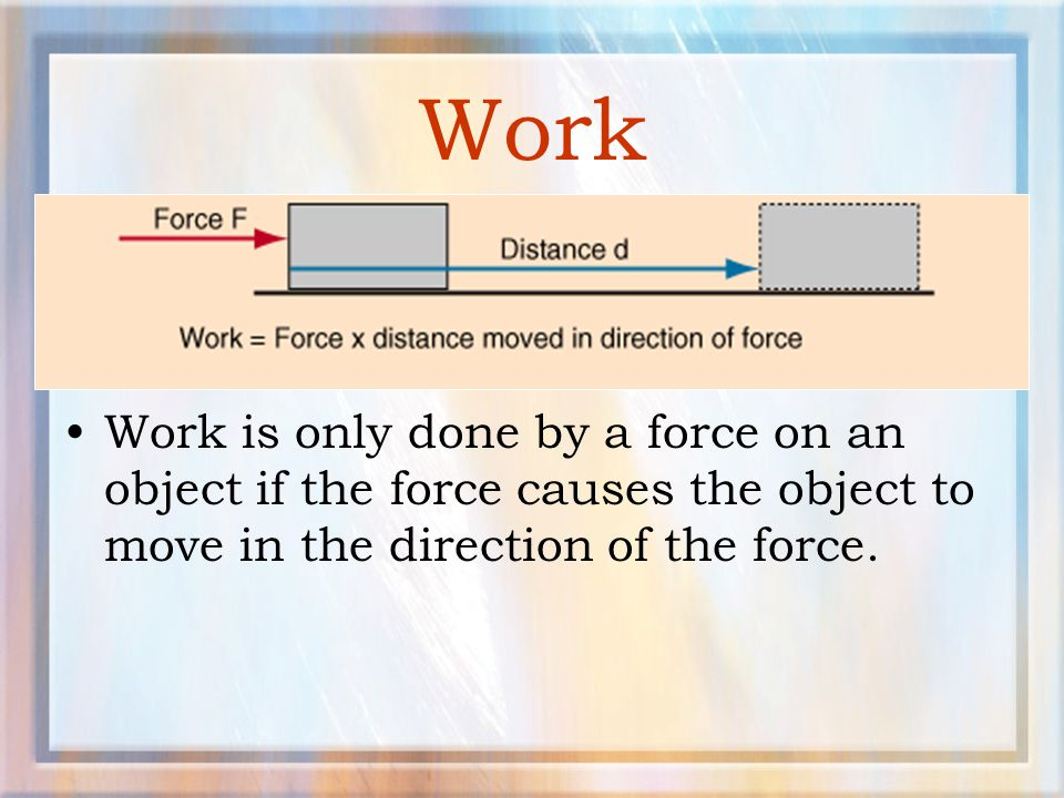 Work Work is only done by a force on an object if the force causes the object to move in the direction of the force.