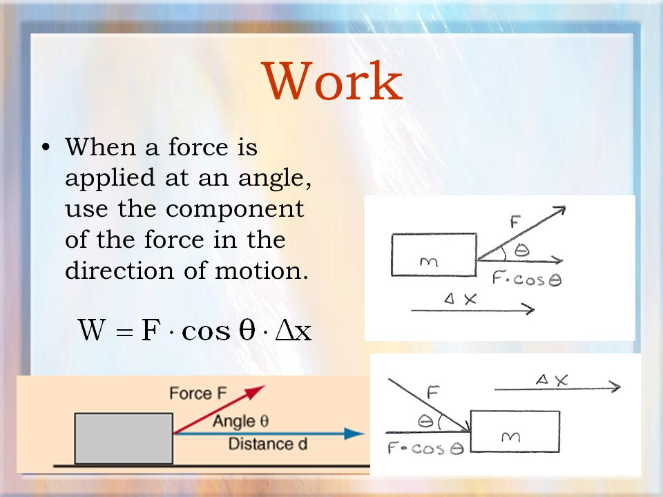 Work When a force is applied at an angle, use the component of the force in the direction of motion.