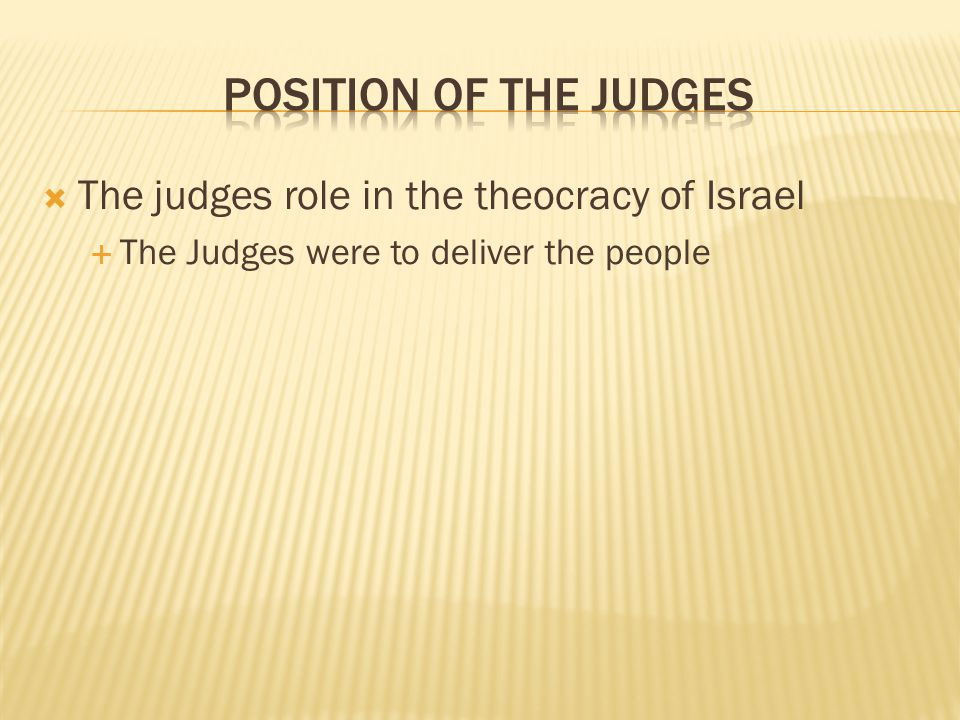 the role of judges in israel A judge (hebrew שֹֽׁפְטִ֑ shâphat, pl שֹֽׁפְטִ֑ים shâphatim) was a special leader of the people of israel, who appeared at a time of great national distress to convict the people of their sin, deliver them from oppression or other external threat, and, while he lived, administer justice according to god's law.