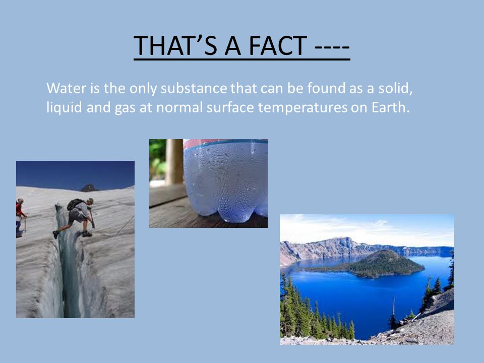 THAT'S A FACT ---- Water is the only substance that can be found as a solid, liquid and gas at normal surface temperatures on Earth.