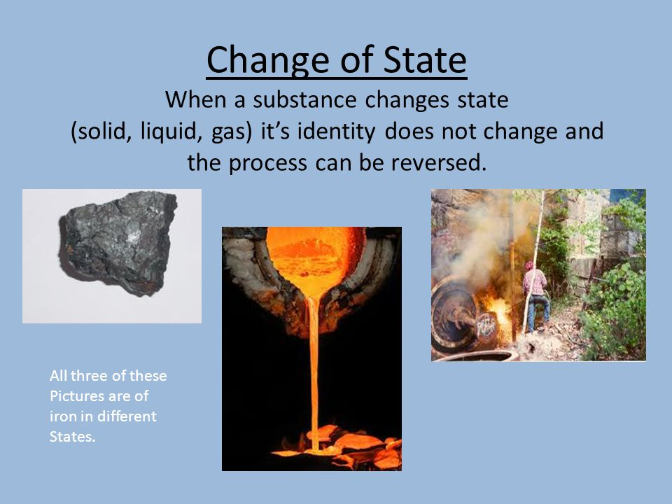 Change of State When a substance changes state (solid, liquid, gas) it's identity does not change and the process can be reversed.