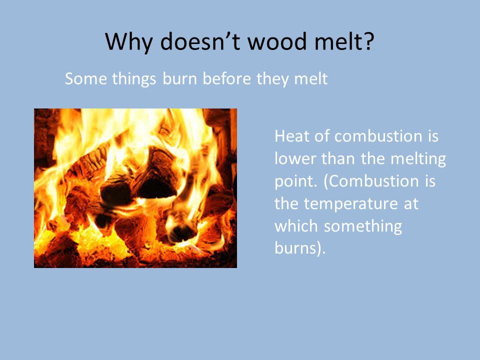 Why doesn't wood melt Some things burn before they melt