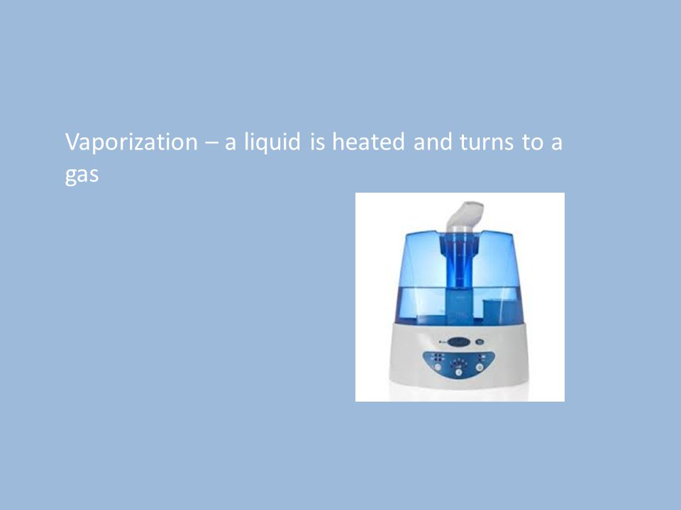 Vaporization – a liquid is heated and turns to a gas