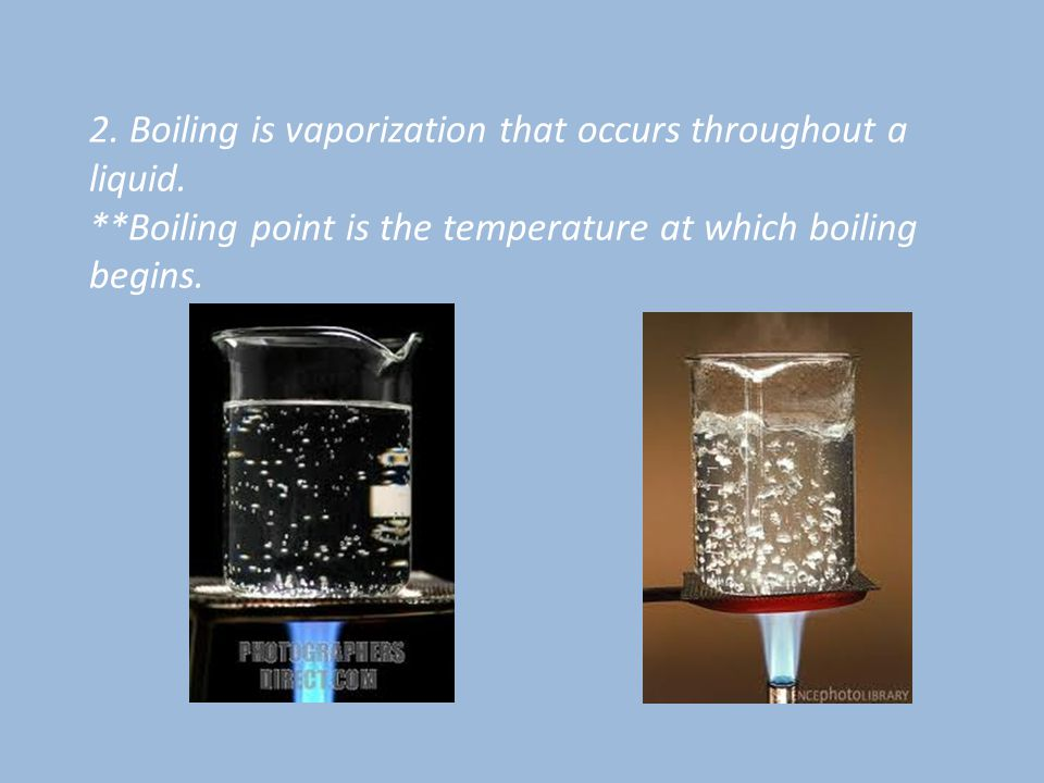 2. Boiling is vaporization that occurs throughout a liquid.