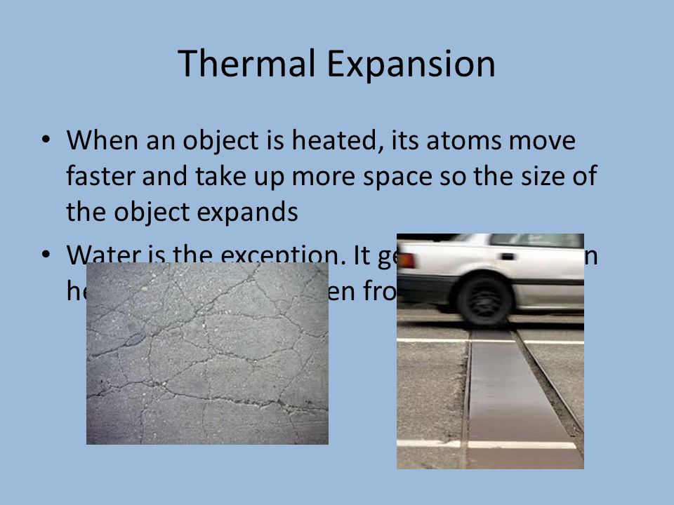 Thermal Expansion When an object is heated, its atoms move faster and take up more space so the size of the object expands.