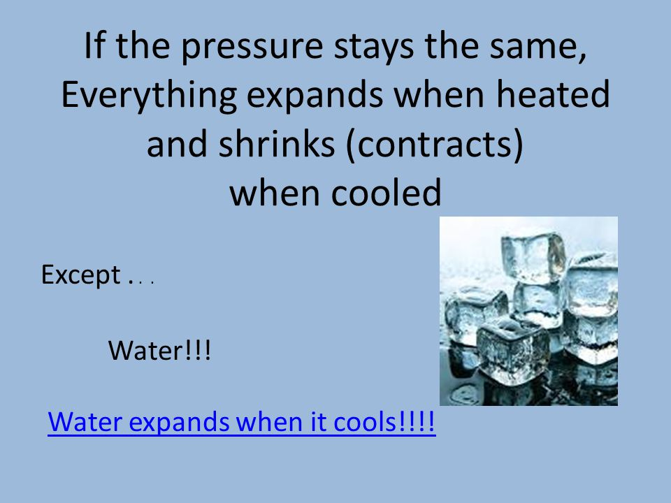 If the pressure stays the same, Everything expands when heated and shrinks (contracts) when cooled