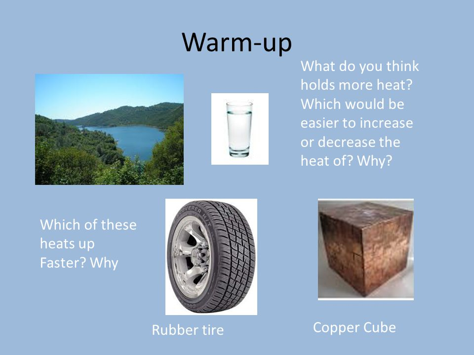 Warm-up What do you think holds more heat Which would be easier to increase or decrease the heat of Why