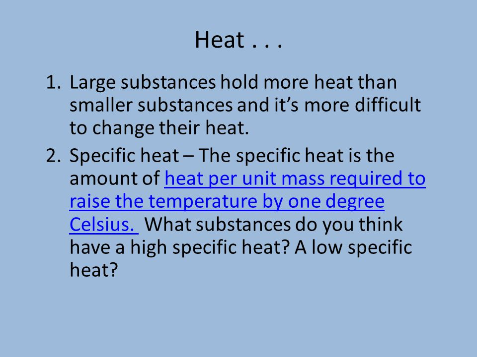 Heat Large substances hold more heat than smaller substances and it's more difficult to change their heat.