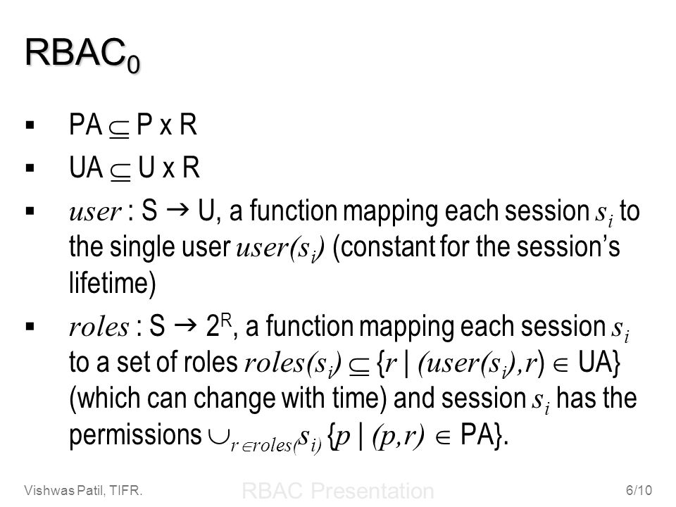 RBAC0 PA  P x R. UA  U x R. user : S  U, a function mapping each session si to the single user user(si) (constant for the session's lifetime)