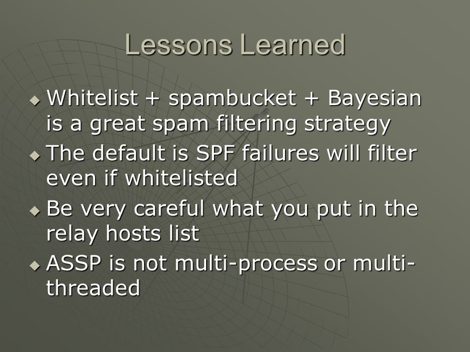 Lessons Learned Whitelist + spambucket + Bayesian is a great spam filtering strategy. The default is SPF failures will filter even if whitelisted.