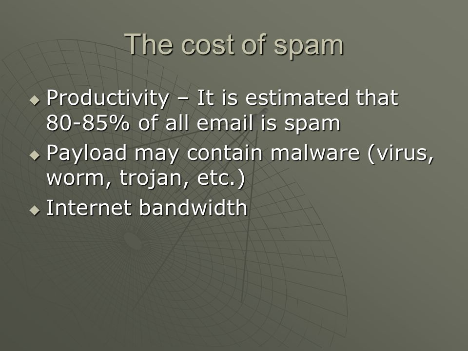 The cost of spam Productivity – It is estimated that 80-85% of all email is spam. Payload may contain malware (virus, worm, trojan, etc.)