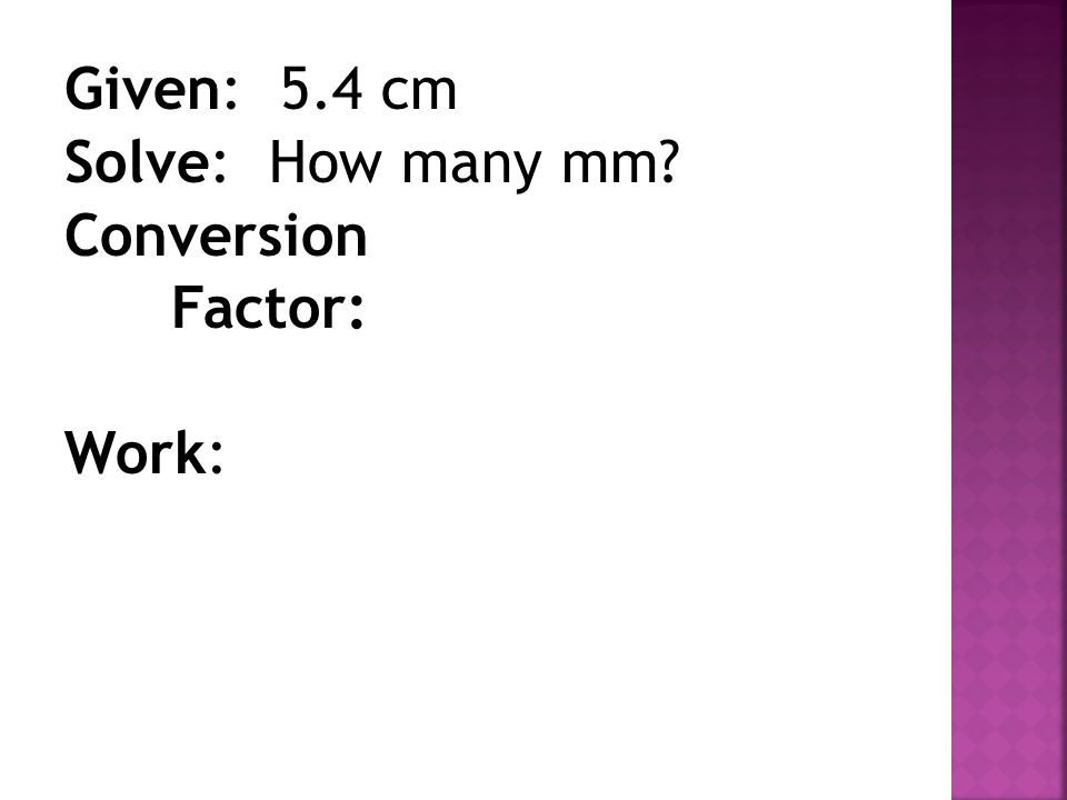 Given: 5.4 cm Solve: How many mm Conversion Factor: Work: