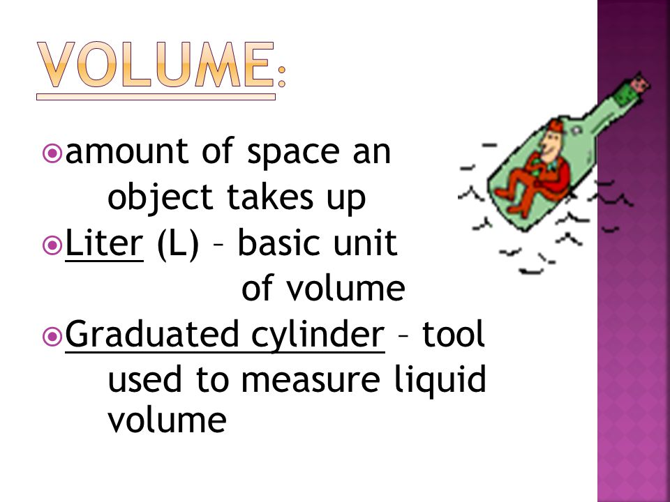 Volume: amount of space an object takes up Liter (L) – basic unit