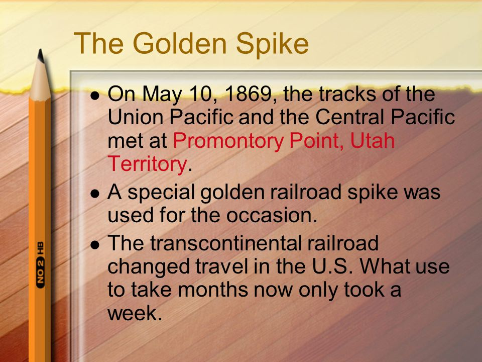 The Golden Spike On May 10, 1869, the tracks of the Union Pacific and the Central Pacific met at Promontory Point, Utah Territory.