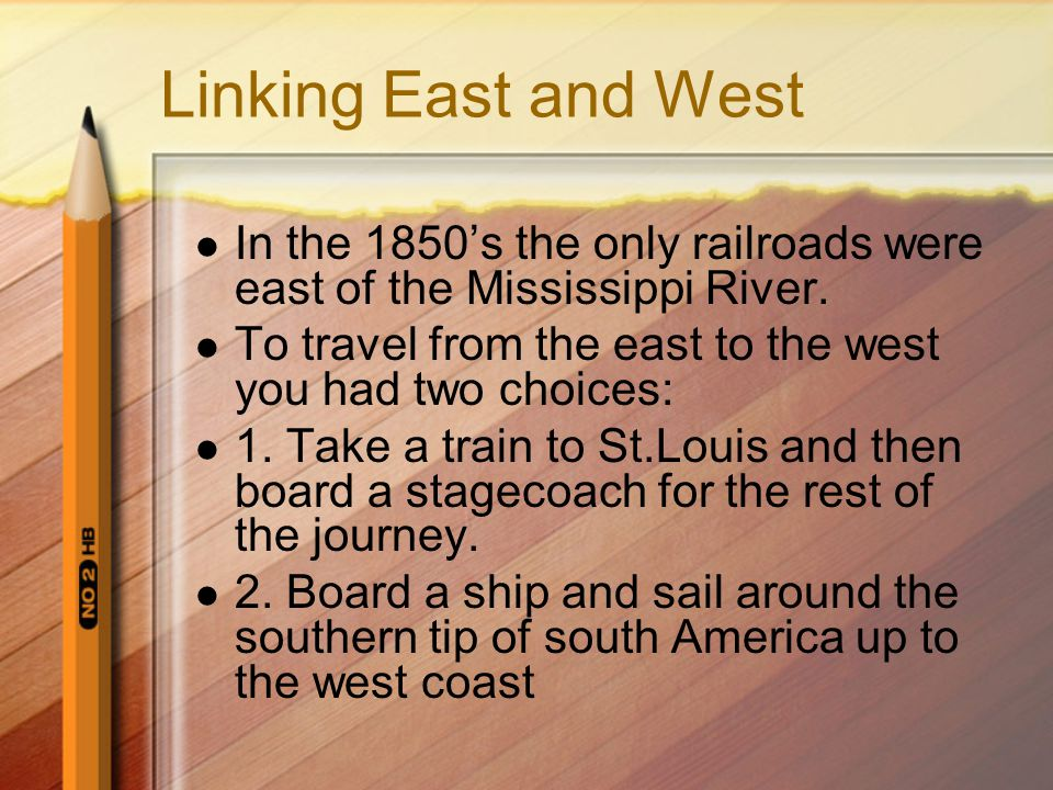 Linking East and West In the 1850's the only railroads were east of the Mississippi River. To travel from the east to the west you had two choices: