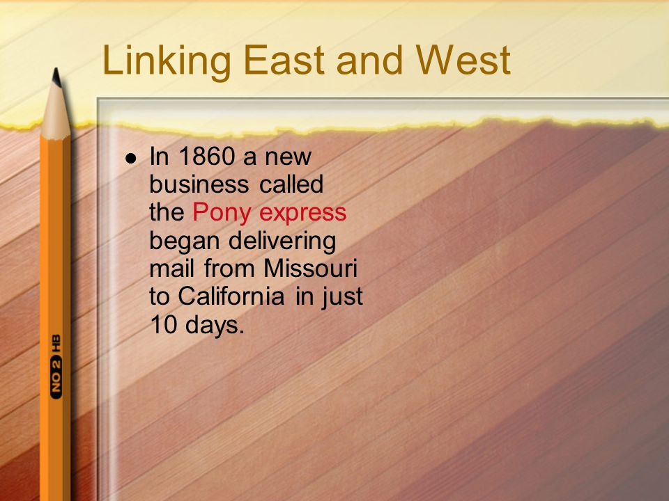 Linking East and West In 1860 a new business called the Pony express began delivering mail from Missouri to California in just 10 days.