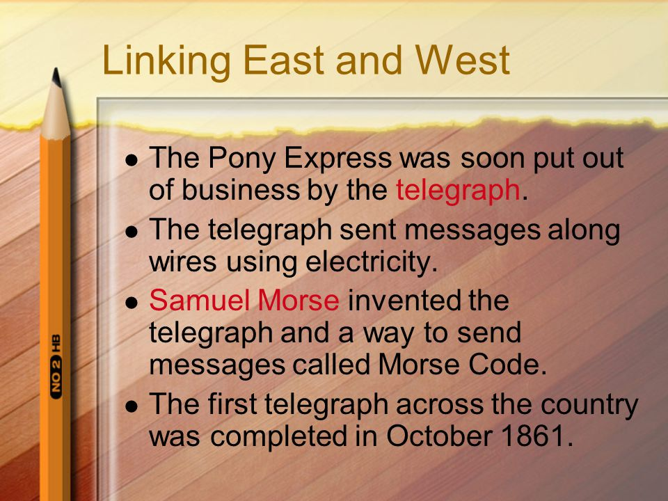 Linking East and West The Pony Express was soon put out of business by the telegraph. The telegraph sent messages along wires using electricity.