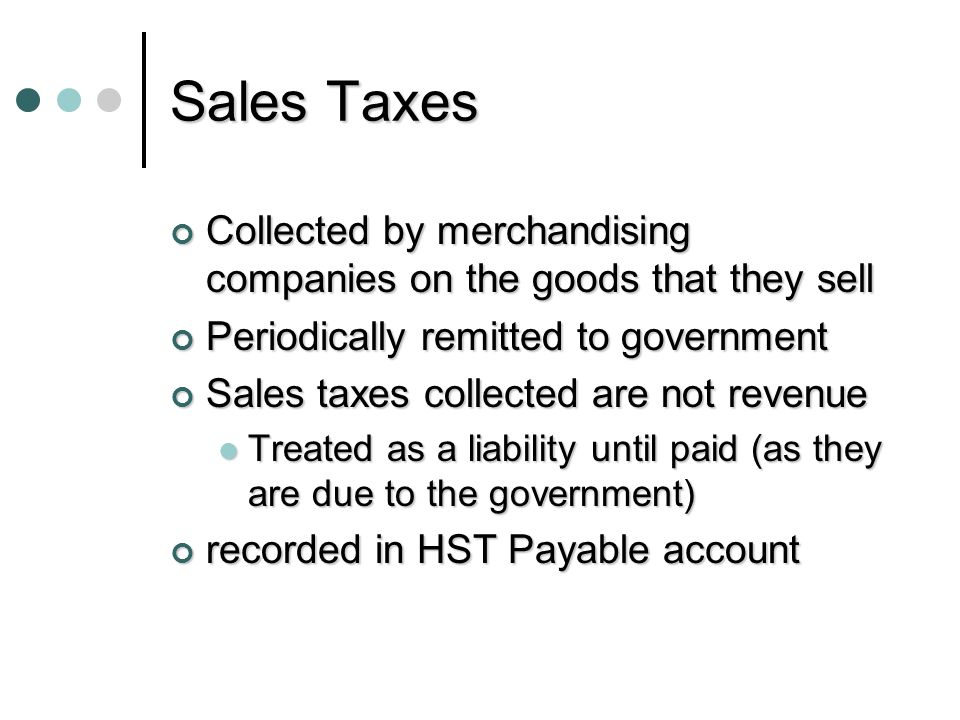 Sales Taxes Collected by merchandising companies on the goods that they sell. Periodically remitted to government.