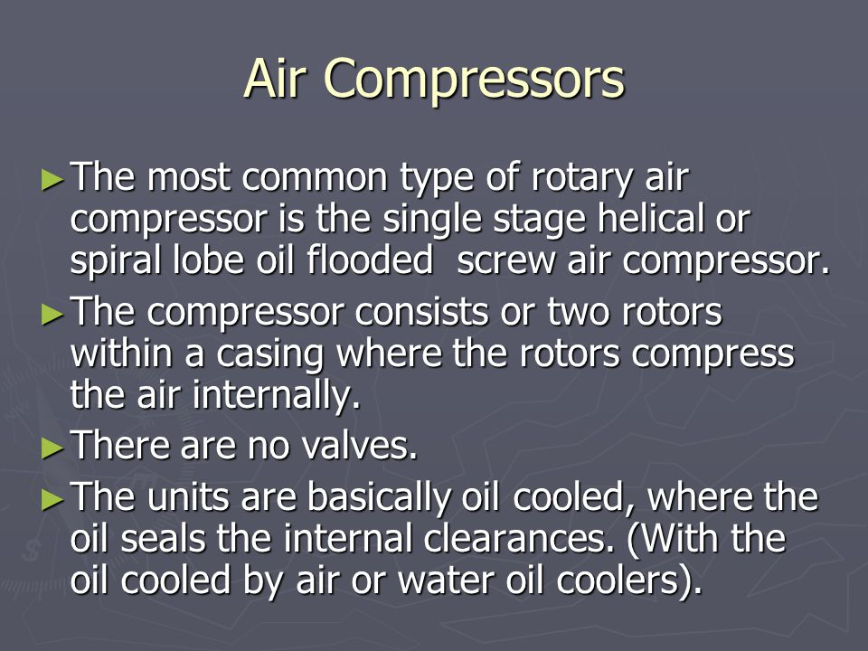 Air Compressors The most common type of rotary air compressor is the single stage helical or spiral lobe oil flooded screw air compressor.