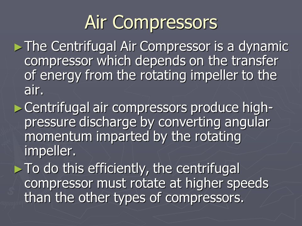 Air Compressors The Centrifugal Air Compressor is a dynamic compressor which depends on the transfer of energy from the rotating impeller to the air.