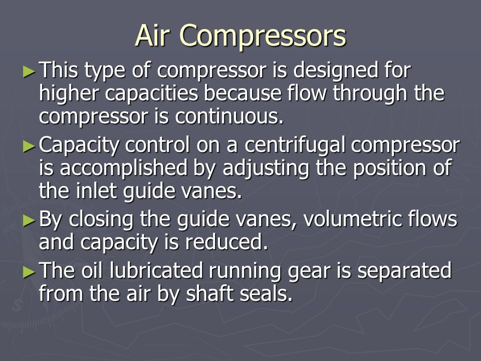 Air Compressors This type of compressor is designed for higher capacities because flow through the compressor is continuous.