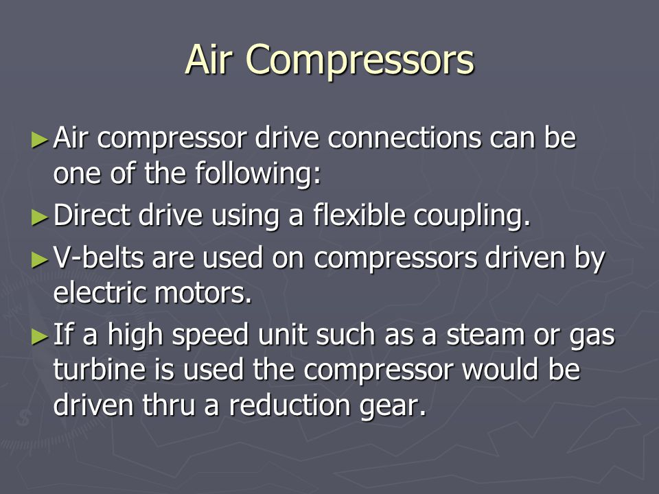 Air Compressors Air compressor drive connections can be one of the following: Direct drive using a flexible coupling.