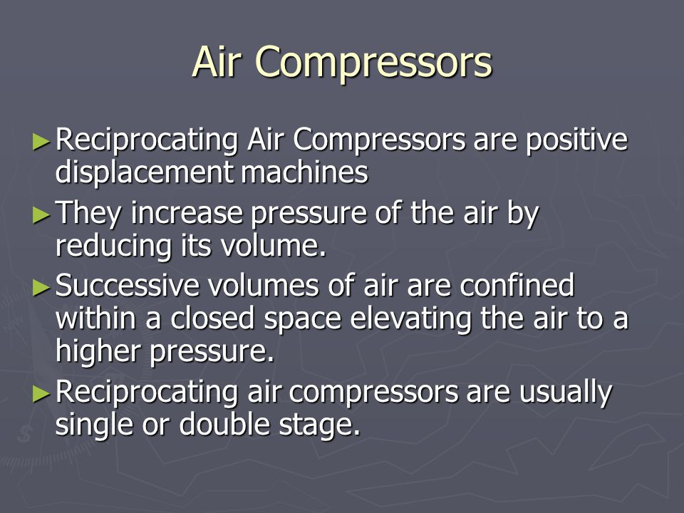Air Compressors Reciprocating Air Compressors are positive displacement machines. They increase pressure of the air by reducing its volume.