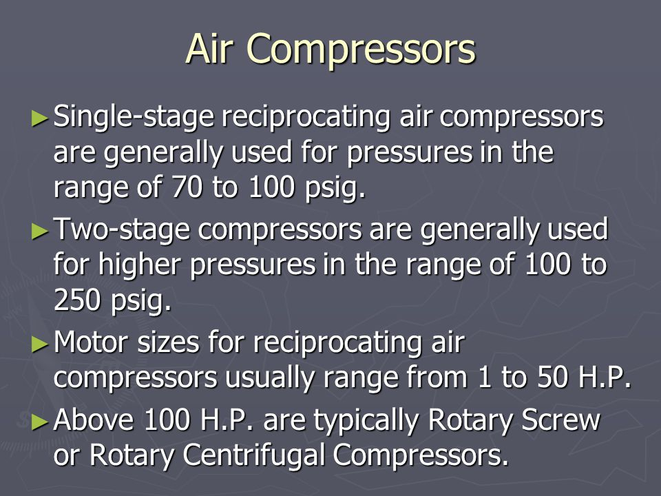 Air Compressors Single-stage reciprocating air compressors are generally used for pressures in the range of 70 to 100 psig.