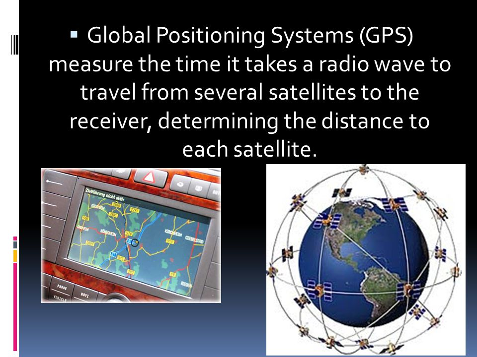 Global Positioning Systems (GPS) measure the time it takes a radio wave to travel from several satellites to the receiver, determining the distance to each satellite.