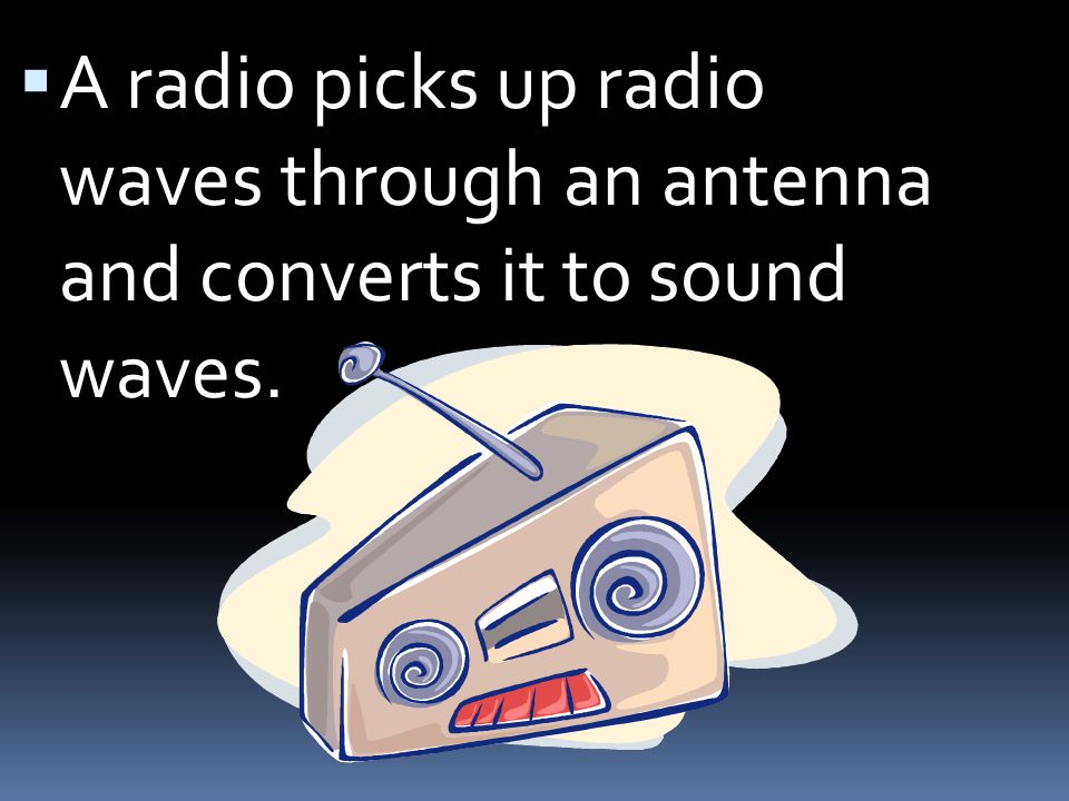 A radio picks up radio waves through an antenna and converts it to sound waves.