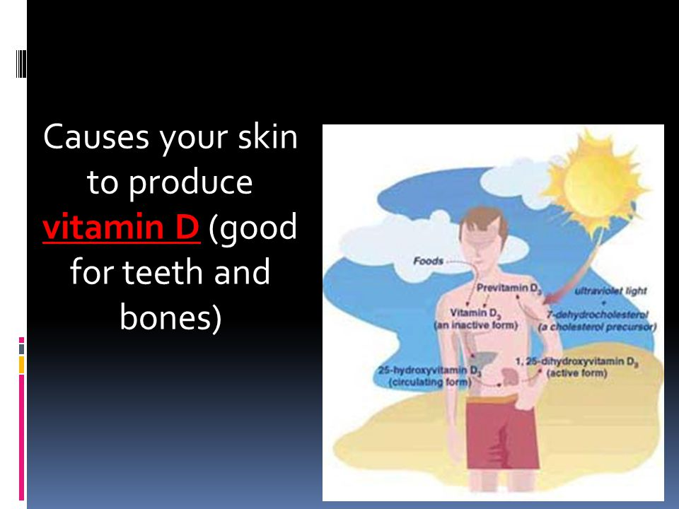 Causes your skin to produce vitamin D (good for teeth and bones)