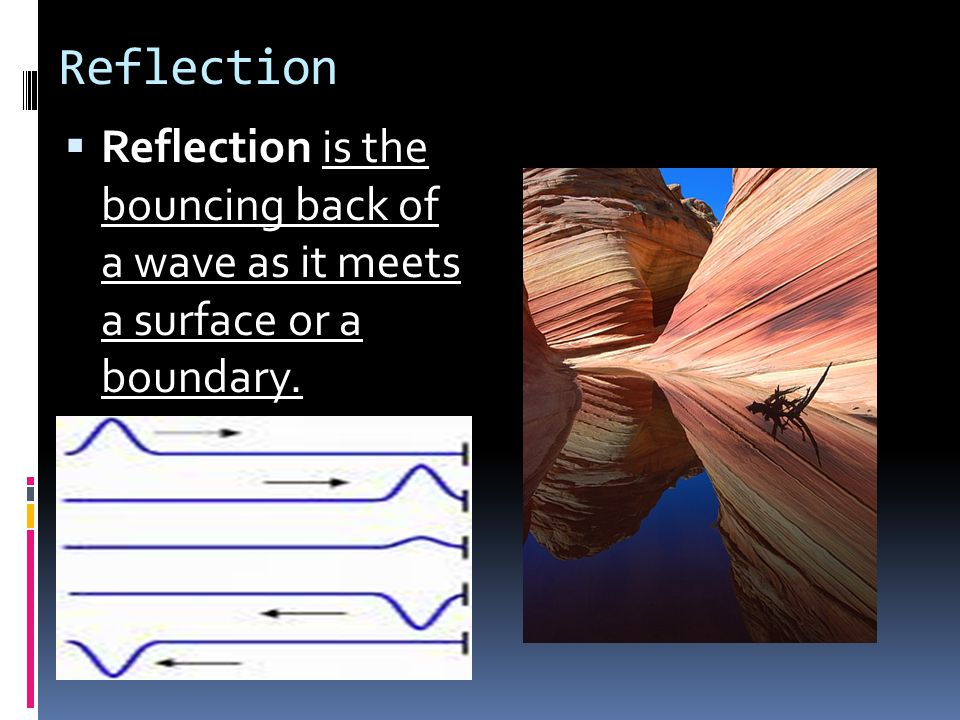 Reflection Reflection is the bouncing back of a wave as it meets a surface or a boundary.