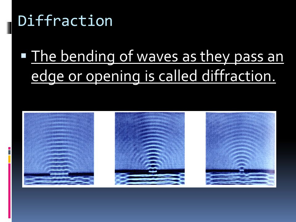 Diffraction The bending of waves as they pass an edge or opening is called diffraction.