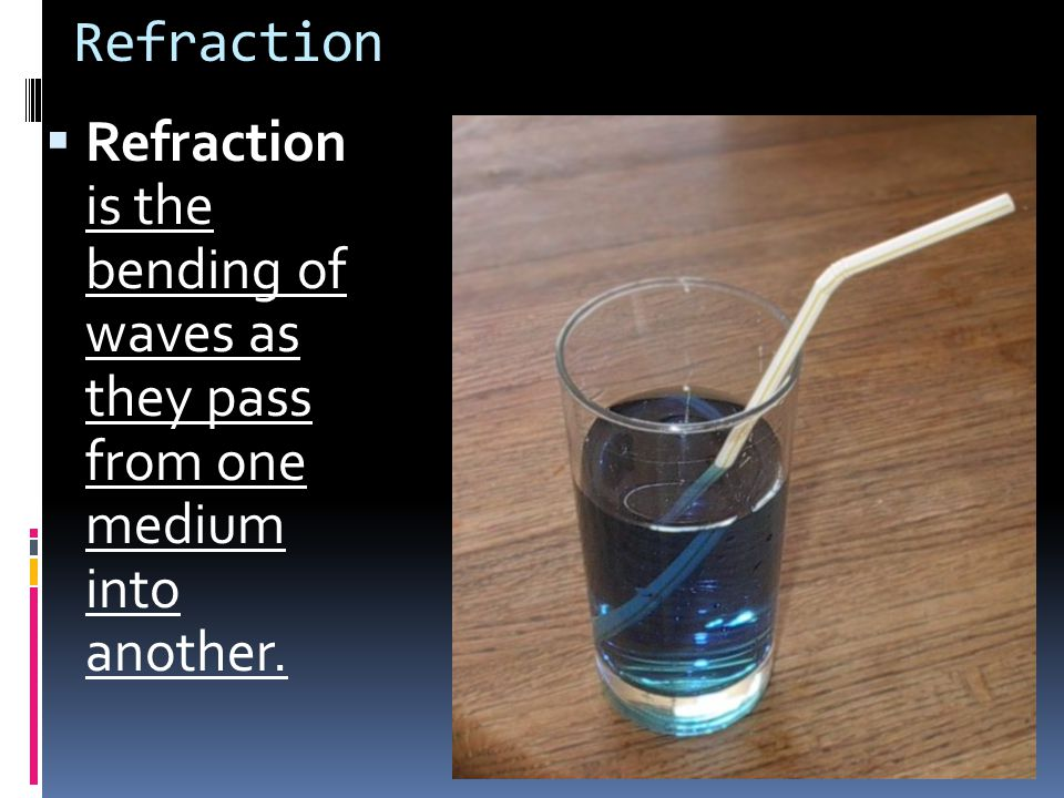 Refraction Refraction is the bending of waves as they pass from one medium into another.