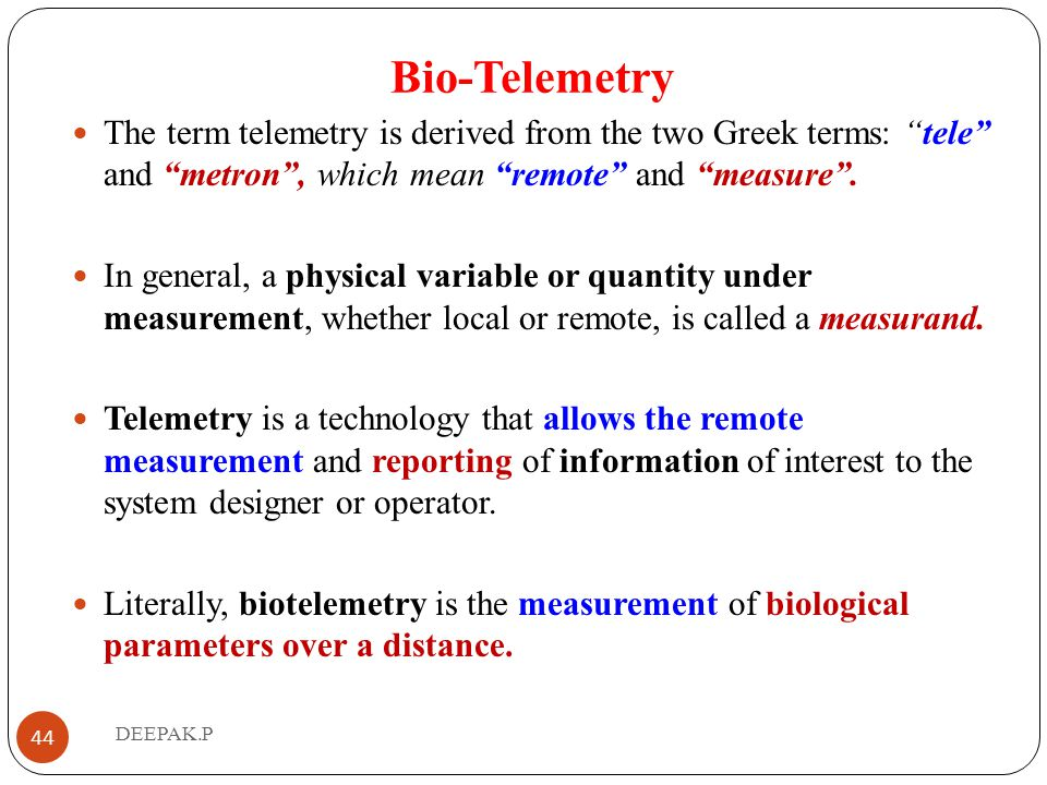 Bio-Telemetry The term telemetry is derived from the two Greek terms: tele and metron , which mean remote and measure .