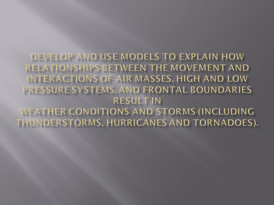 Develop and use models to explain how relationships between the movement and interactions of air masses, high and low pressure systems, and frontal boundaries result in weather conditions and storms (including thunderstorms, hurricanes and tornadoes).